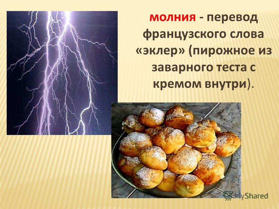 молния - перевод французского слова «эклер» (пирожное из заварного теста с кремом внутри).