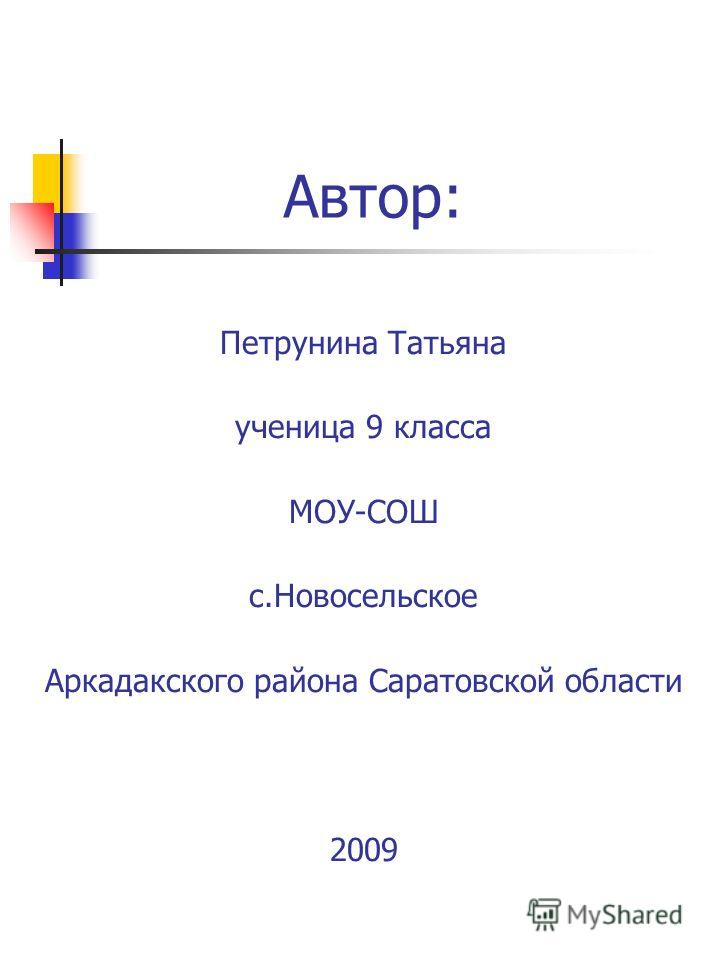 Петрунина Татьяна ученица 9 класса МОУ-СОШ с.Новосельское Аркадакского района Саратовской области 2009 Автор: