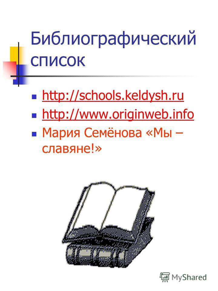 Библиографический список http://schools.keldysh.ru http://www.originweb.info http://www.originweb.info Мария Семёнова «Мы – славяне!»