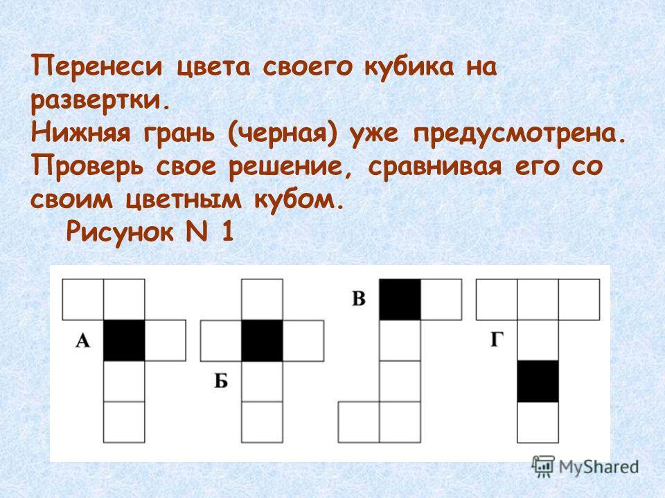 Перенеси цвета своего кубика на развертки. Нижняя грань (черная) уже предусмотрена. Проверь свое решение, сравнивая его со своим цветным кубом. Рисунок N 1