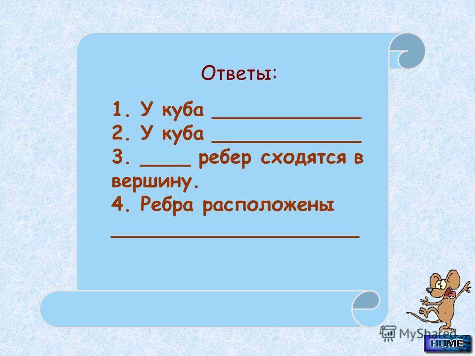1. У куба ____________ 2. У куба ____________ 3. ____ ребер сходятся в вершину. 4. Ребра расположены ____________________ Ответы:
