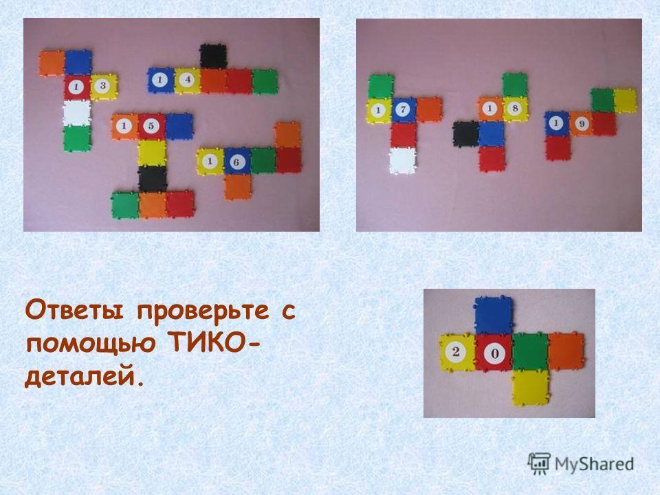 Ответы проверьте с помощью ТИКО- деталей.