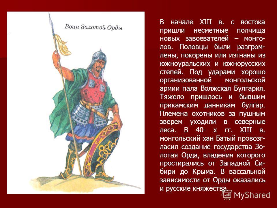 В начале ХIII в. с востока пришли несметные полчища новых завоевателей – монго- лов. Половцы были разгром- лены, покорены или изгнаны из южноуральских и южнорусских степей. Под ударами хорошо организованной монгольской армии пала Волжская Булгария.