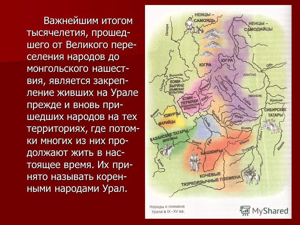 Важнейшим итогом тысячелетия, прошед- шего от Великого пере- селения народов до монгольского нашест- вия, является закреп- ление живших на Урале прежде и вновь при- шедших народов на тех территориях, где потом- ки многих из них про- должают жить в на
