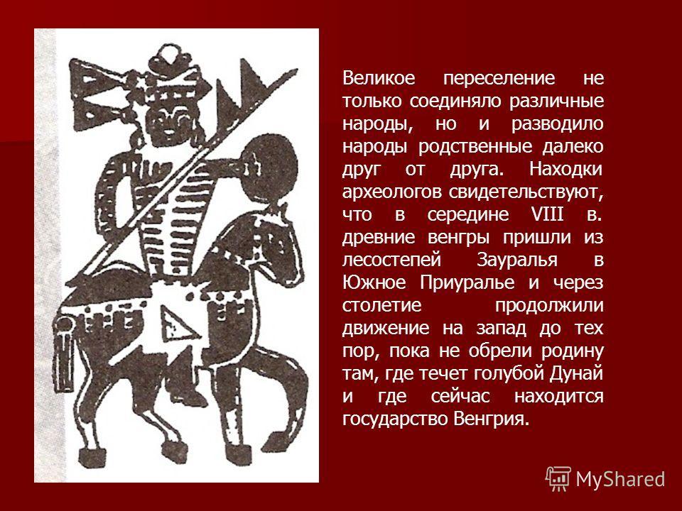 Великое переселение не только соединяло различные народы, но и разводило народы родственные далеко друг от друга. Находки археологов свидетельствуют, что в середине VIII в. древние венгры пришли из лесостепей Зауралья в Южное Приуралье и через столет