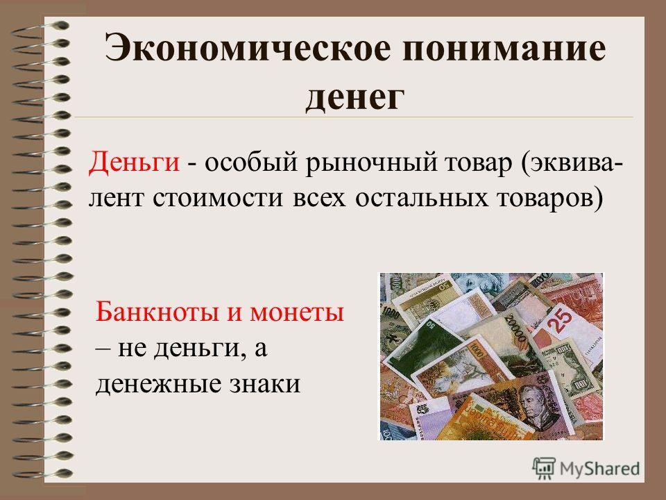 Экономическое понимание денег Деньги - особый рыночный товар (эквива- лент стоимости всех остальных товаров) Банкноты и монеты – не деньги, а денежные знаки