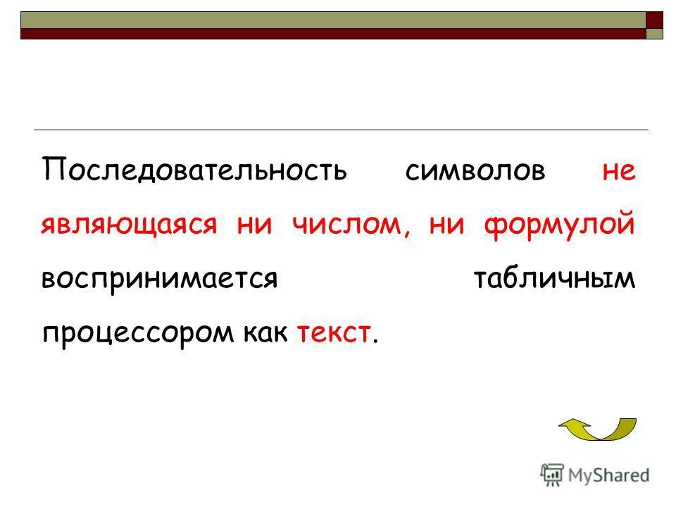 Последовательность символов не являющаяся ни числом, ни формулой воспринимается табличным процессором как текст.