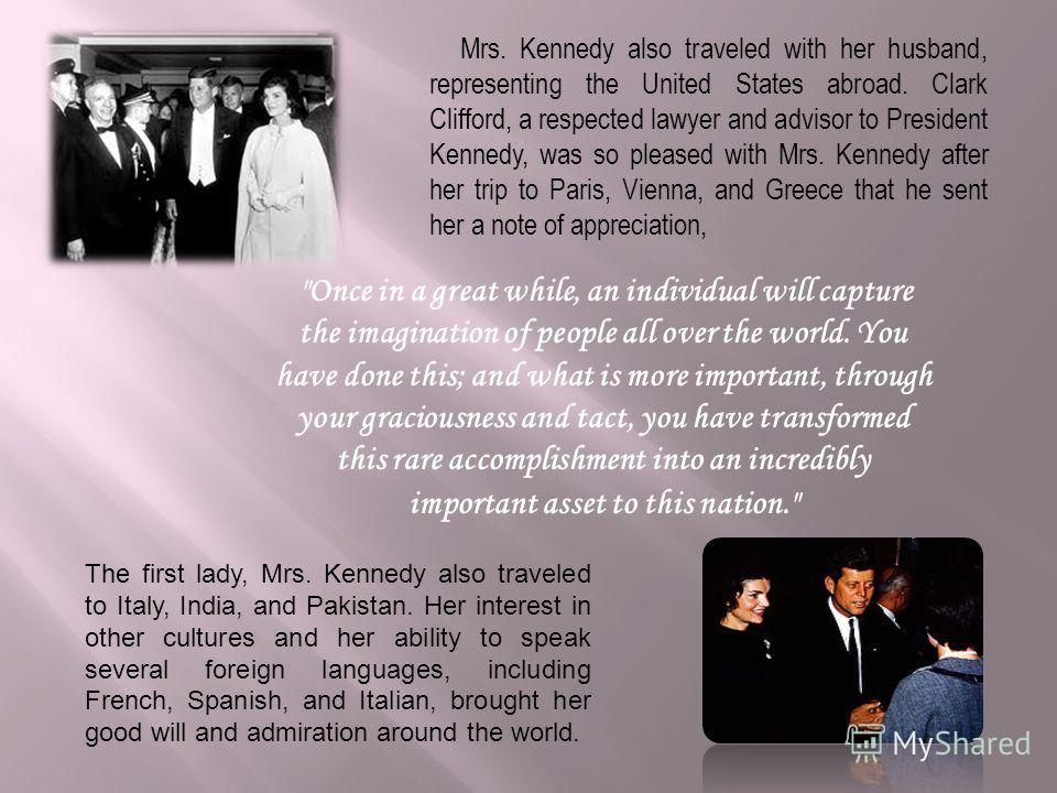 Mrs. Kennedy also traveled with her husband, representing the United States abroad. Clark Clifford, a respected lawyer and advisor to President Kennedy, was so pleased with Mrs. Kennedy after her trip to Paris, Vienna, and Greece that he sent her a n