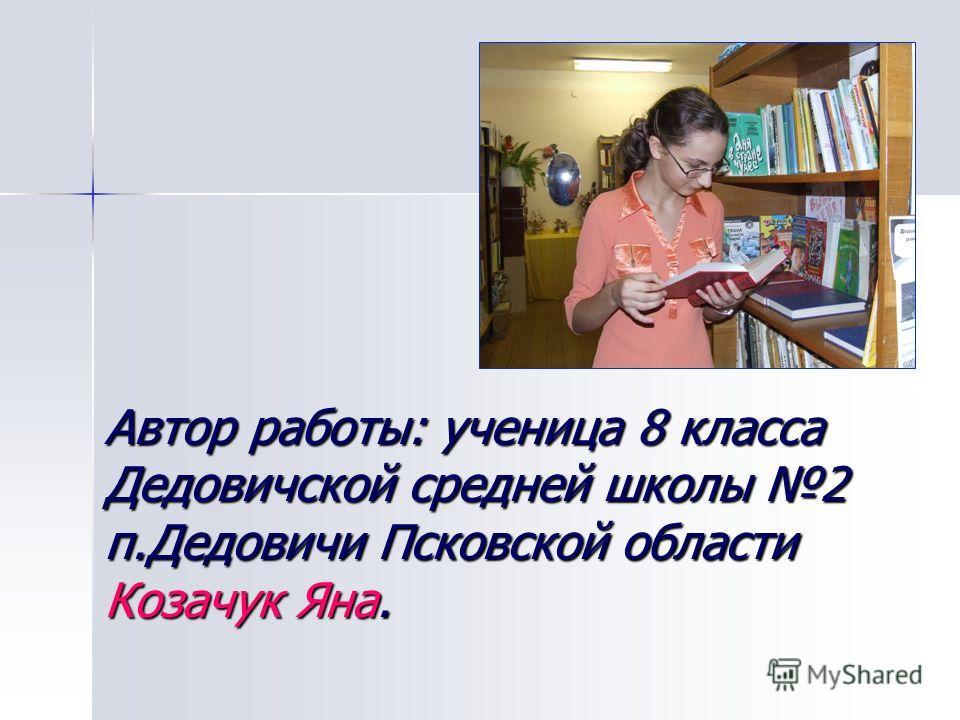 Автор работы: ученица 8 класса Дедовичской средней школы 2 п.Дедовичи Псковской области Козачук Яна.