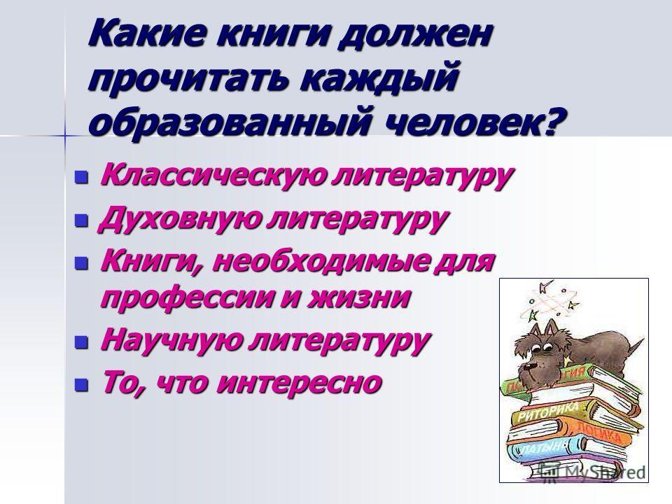 Какие книги должен прочитать каждый образованный человек? Классическую литературу Классическую литературу Духовную литературу Духовную литературу Книги, необходимые для профессии и жизни Книги, необходимые для профессии и жизни Научную литературу Нау