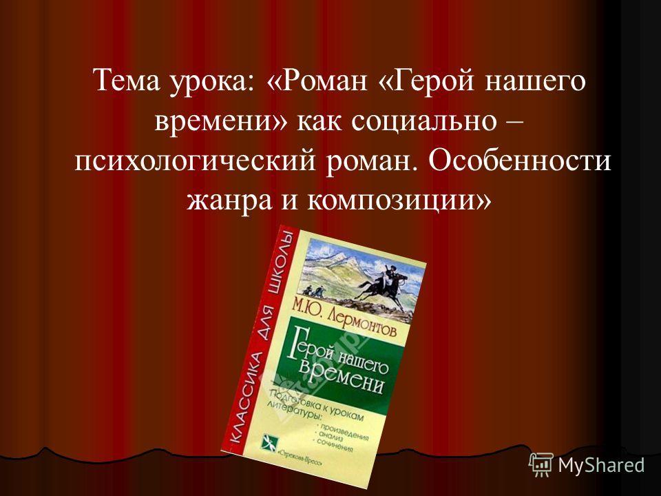 Тема урока: «Роман «Герой нашего времени» как социально – психологический роман. Особенности жанра и композиции»