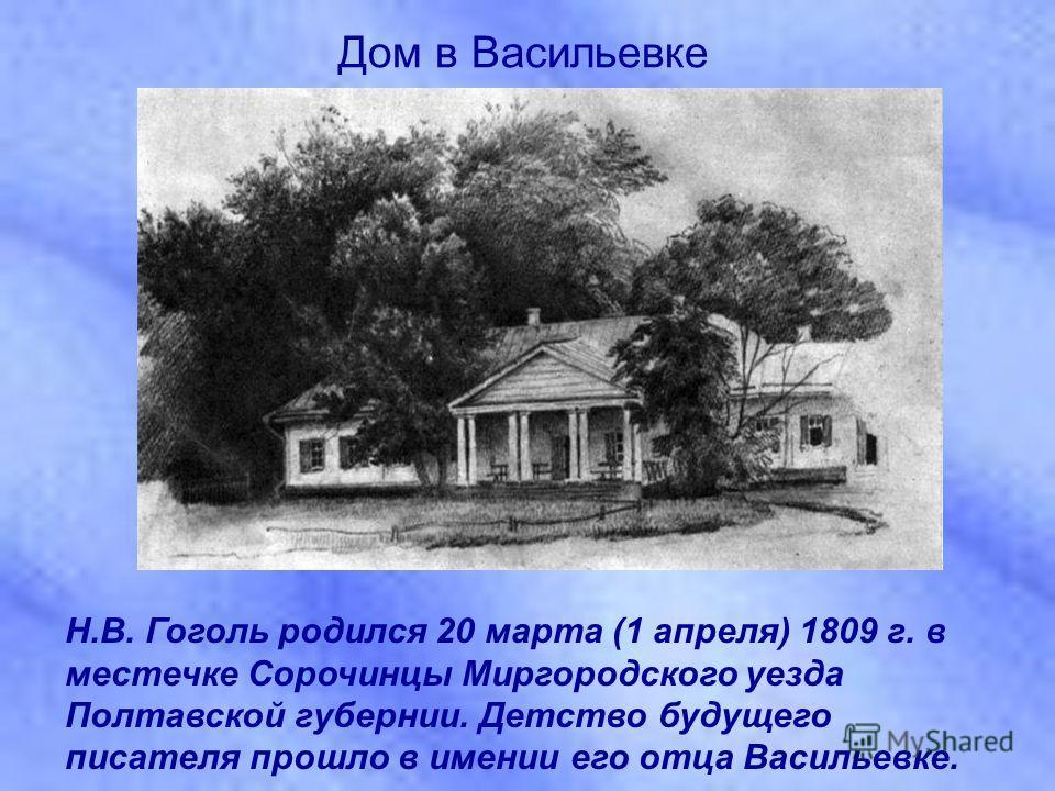 Н.В. Гоголь родился 20 марта (1 апреля) 1809 г. в местечке Сорочинцы Миргородского уезда Полтавской губернии. Детство будущего писателя прошло в имении его отца Васильевке. Дом в Васильевке