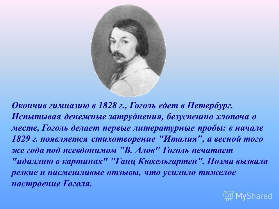 Окончив гимназию в 1828 г., Гоголь едет в Петербург. Испытывая денежные затруднения, безуспешно хлопоча о месте, Гоголь делает первые литературные пробы: в начале 1829 г. появляется стихотворение