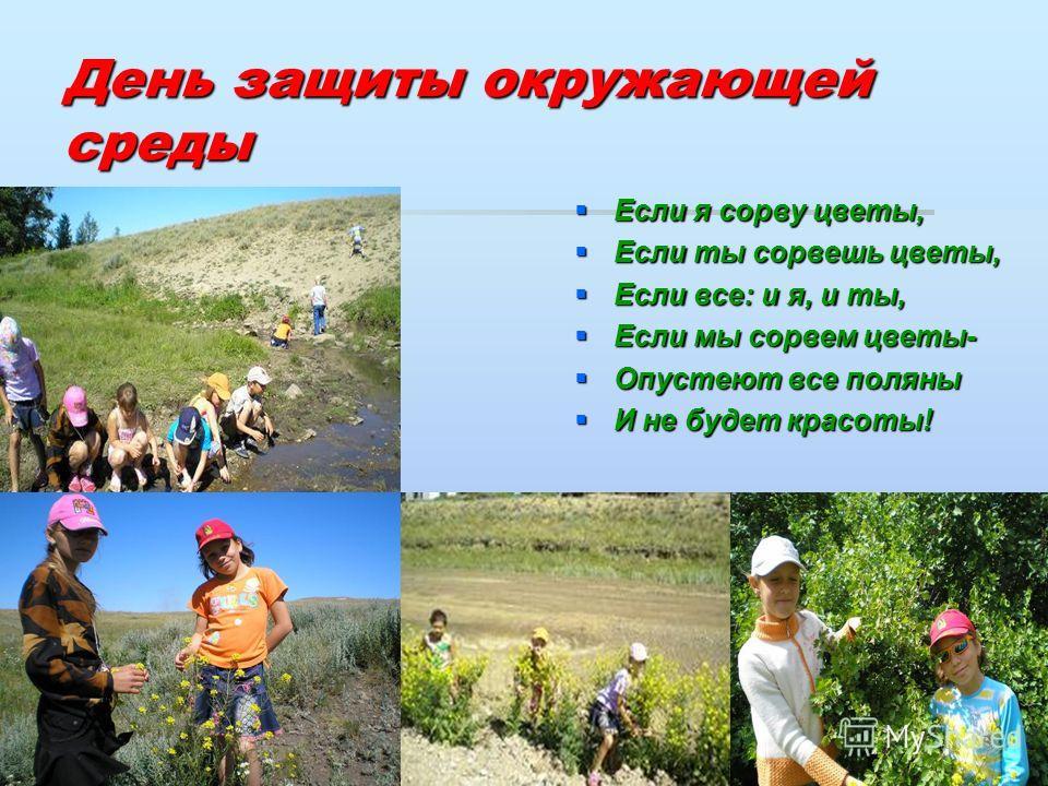День защиты окружающей среды Если я сорву цветы, Если ты сорвешь цветы, Если все: и я, и ты, Если мы сорвем цветы- Опустеют все поляны И не будет красоты!