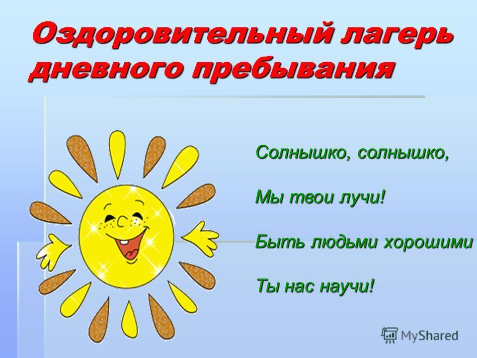 Оздоровительный лагерь дневного пребывания Солнышко, солнышко, Мы твои лучи! Быть людьми хорошими Ты нас научи!