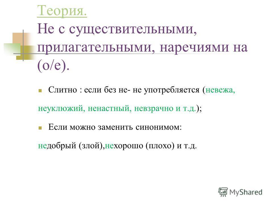 Теория. Теория. Не с существительными, прилагательными, наречиями на (о/е). Слитно : если без не- не употребляется (невежа, неуклюжий, ненастный, невзрачно и т.д.); Если можно заменить синонимом: недобрый (злой),нехорошо (плохо) и т.д.