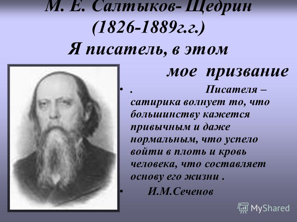 М. Е. Салтыков- Щедрин (1826-1889г.г.) Я писатель, в этом мое призвание. Писателя – сатирика волнует то, что большинству кажется привычным и даже нормальным, что успело войти в плоть и кровь человека, что составляет основу его жизни. И.М.Сеченов