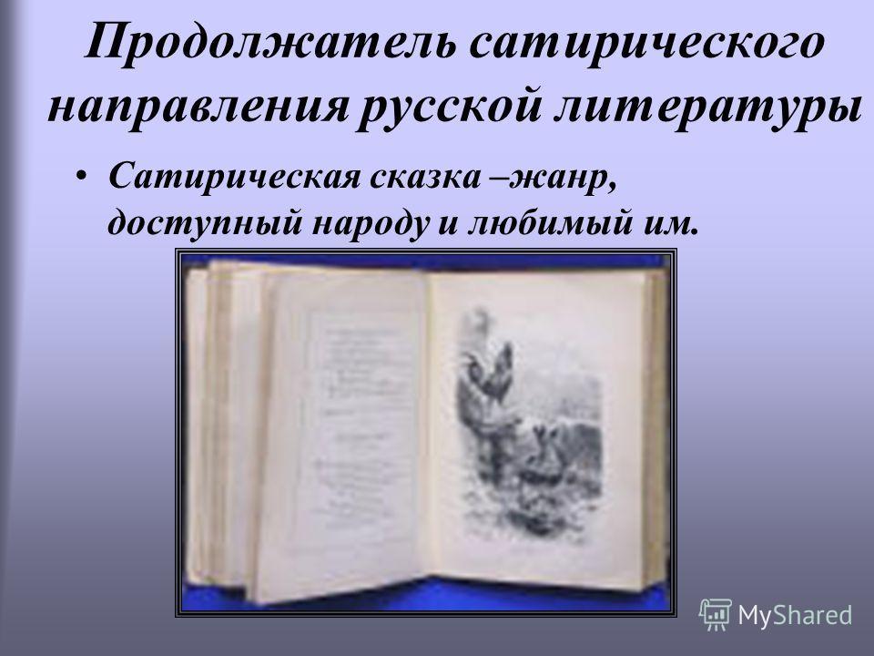 Продолжатель сатирического направления русской литературы Сатирическая сказка –жанр, доступный народу и любимый им.