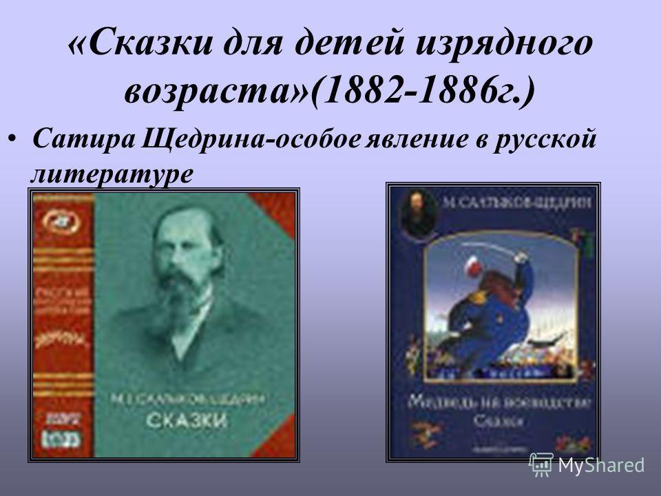 «Сказки для детей изрядного возраста»(1882-1886г.) Сатира Щедрина-особое явление в русской литературе