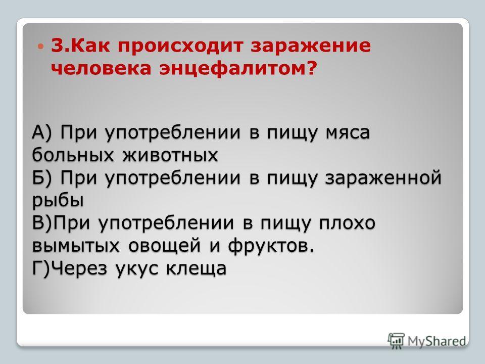 А) При употреблении в пищу мяса больных животных Б) При употреблении в пищу зараженной рыбы В)При употреблении в пищу плохо вымытых овощей и фруктов. Г)Через укус клеща 3.Как происходит заражение человека энцефалитом?