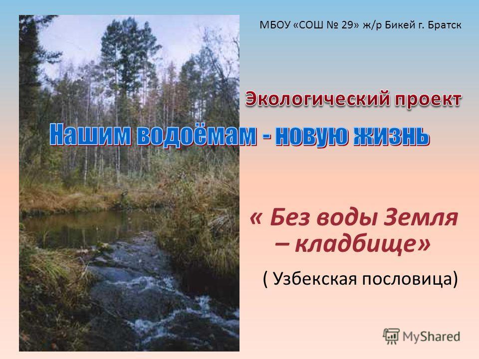 « Без воды Земля – кладбище» ( Узбекская пословица) МБОУ «СОШ 29» ж/р Бикей г. Братск