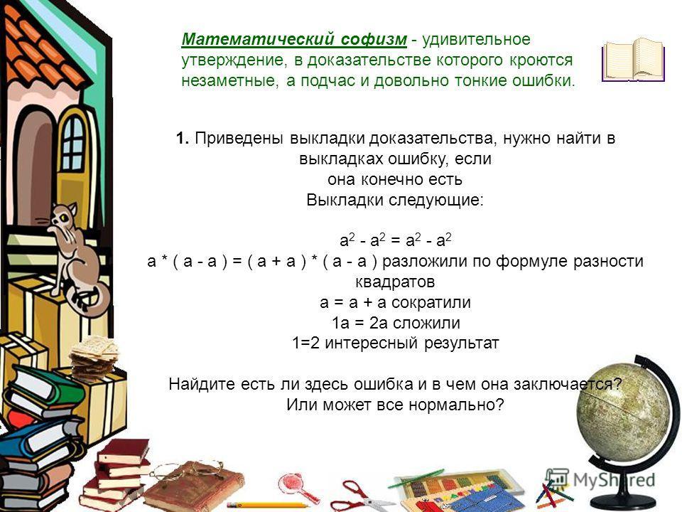 Математический софизм - удивительное утверждение, в доказательстве которого кроются незаметные, а подчас и довольно тонкие ошибки. 1. Приведены выкладки доказательства, нужно найти в выкладках ошибку, если она конечно есть Выкладки следующие: а 2 - а