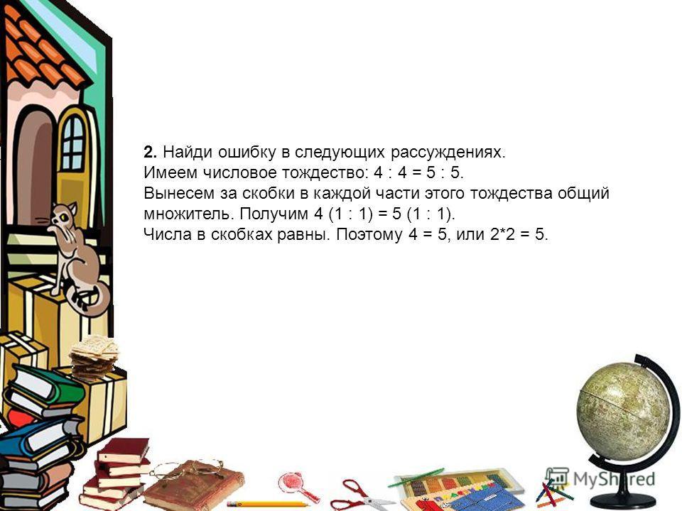 2. Найди ошибку в следующих рассуждениях. Имеем числовое тождество: 4 : 4 = 5 : 5. Вынесем за скобки в каждой части этого тождества общий множитель. Получим 4 (1 : 1) = 5 (1 : 1). Числа в скобках равны. Поэтому 4 = 5, или 2*2 = 5.