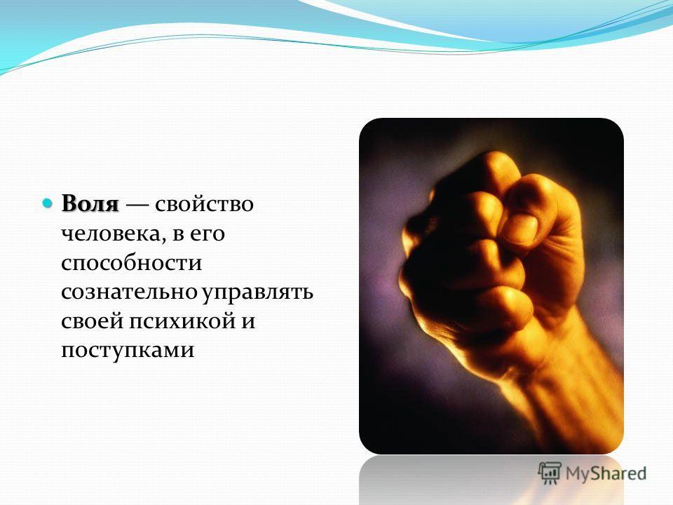 Воля Воля свойство человека, в его способности сознательно управлять своей психикой и поступками