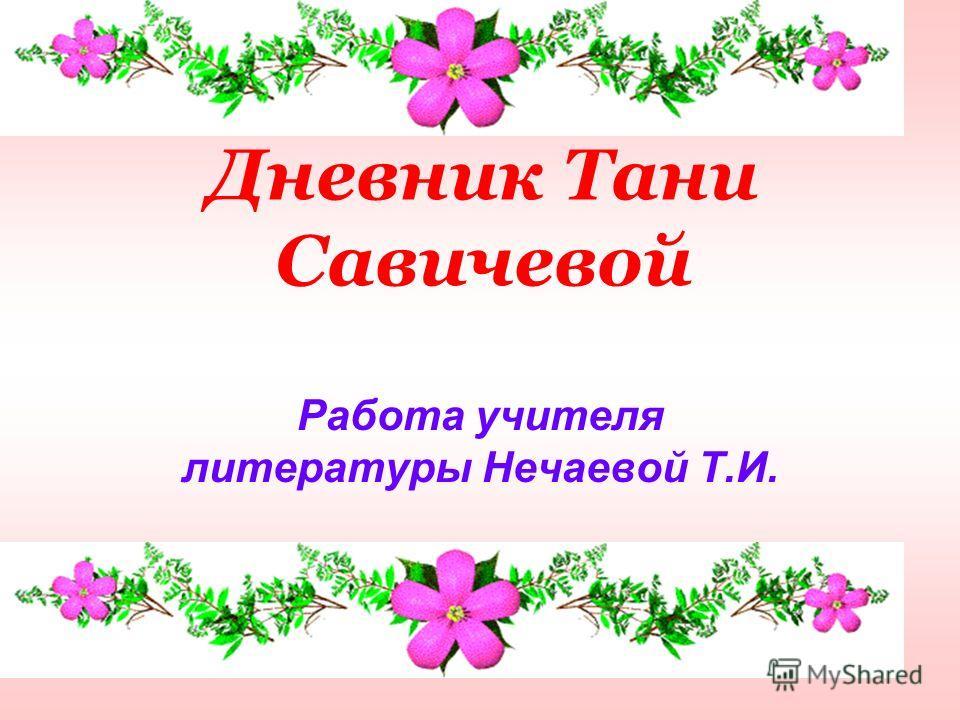 Дневник Тани Савичевой Работа учителя литературы Нечаевой Т.И.