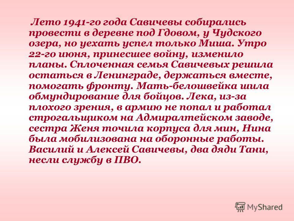 Лето 1941-го года Савичевы собирались провести в деревне под Гдовом, у Чудского озера, но уехать успел только Миша. Утро 22-го июня, принесшее войну, изменило планы. Сплоченная семья Савичевых решила остаться в Ленинграде, держаться вместе, помогать