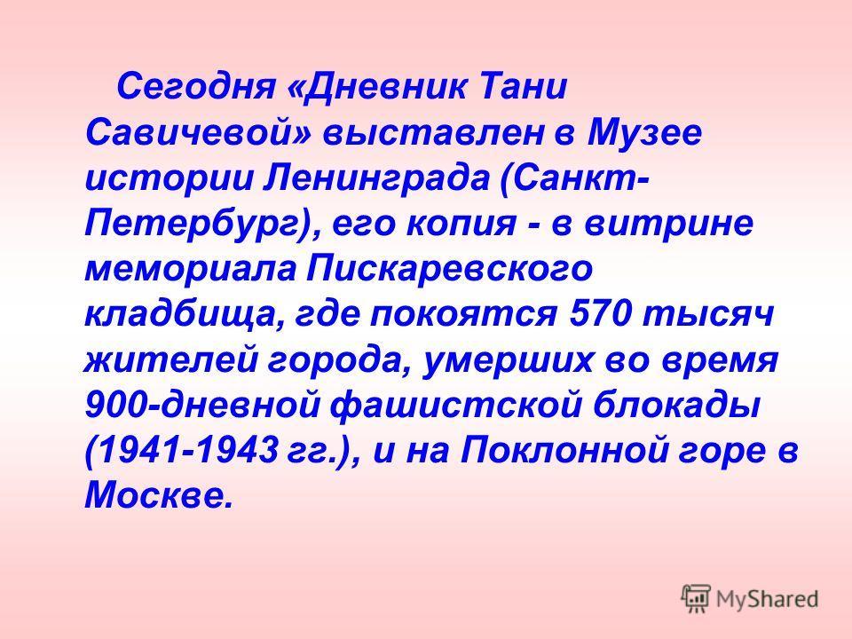 Сегодня «Дневник Тани Савичевой» выставлен в Музее истории Ленинграда (Санкт- Петербург), его копия - в витрине мемориала Пискаревского кладбища, где покоятся 570 тысяч жителей города, умерших во время 900-дневной фашистской блокады (1941-1943 гг.),