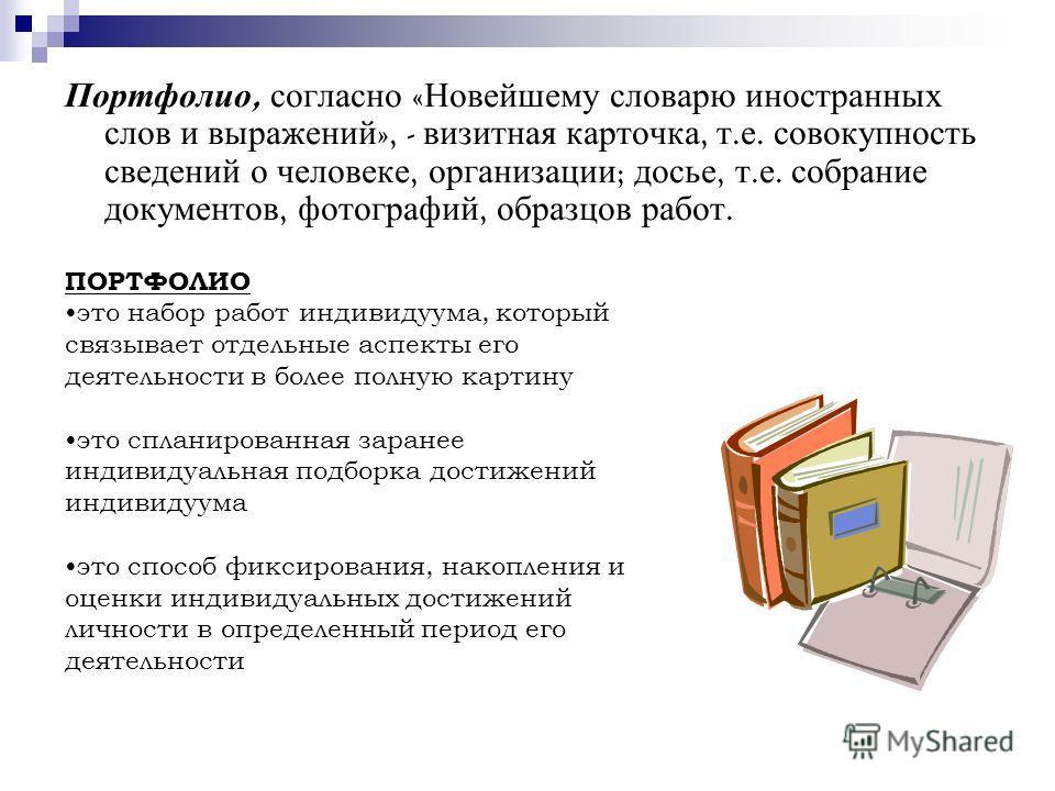 Портфолио, согласно « Новейшему словарю иностранных слов и выражений », - визитная карточка, т. е. совокупность сведений о человеке, организации ; досье, т. е. собрание документов, фотографий, образцов работ. ПОРТФОЛИО это набор работ индивидуума, ко