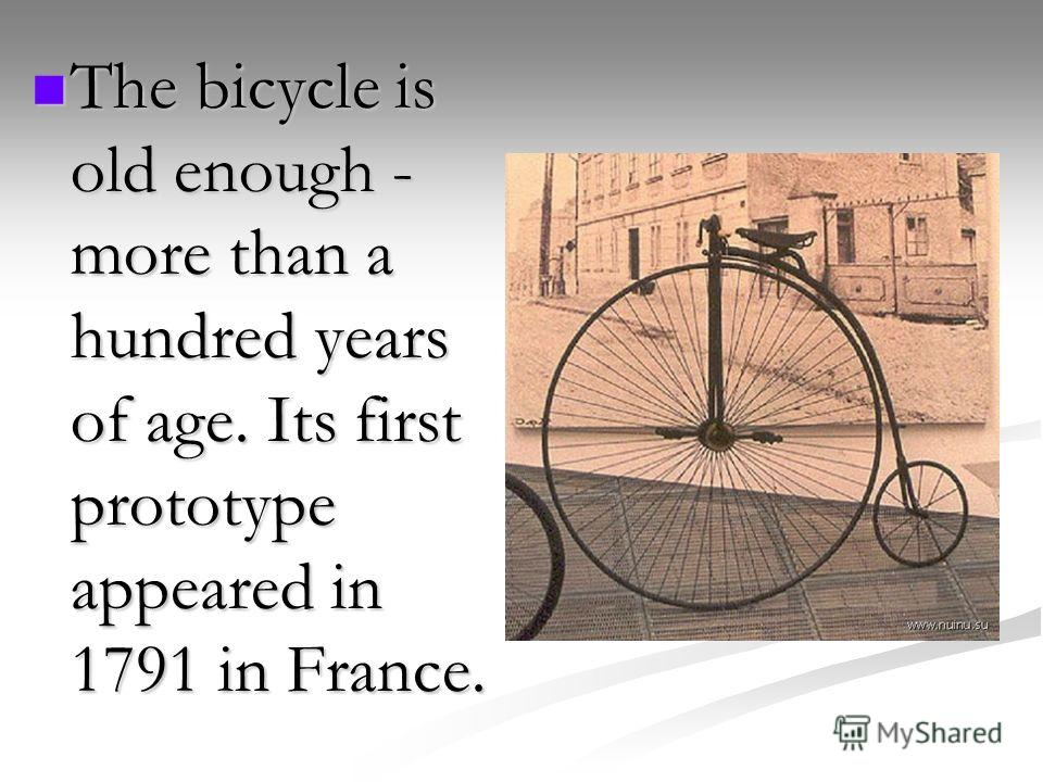 The bicycle is old enough - more than a hundred years of age. Its first prototype appeared in 1791 in France. The bicycle is old enough - more than a hundred years of age. Its first prototype appeared in 1791 in France.