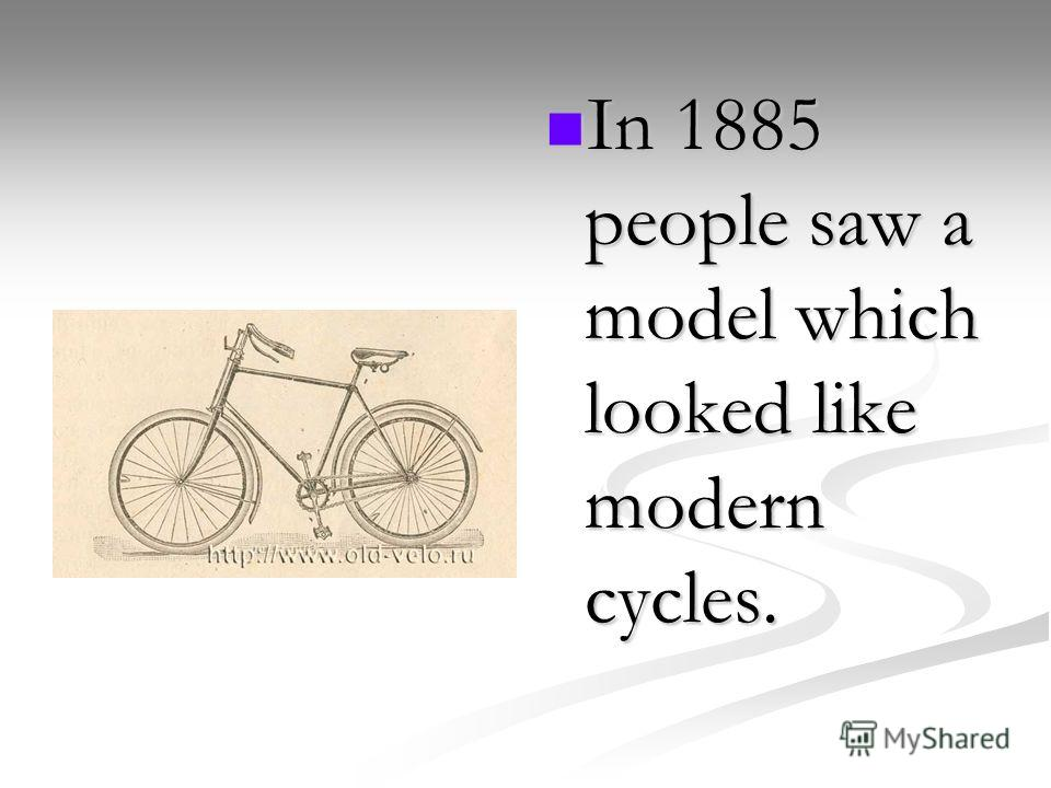 In 1885 people saw a model which looked like modern cycles.