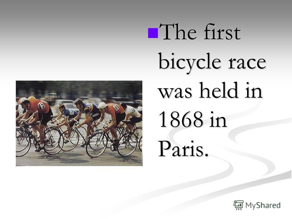 The first bicycle race was held in 1868 in Paris.