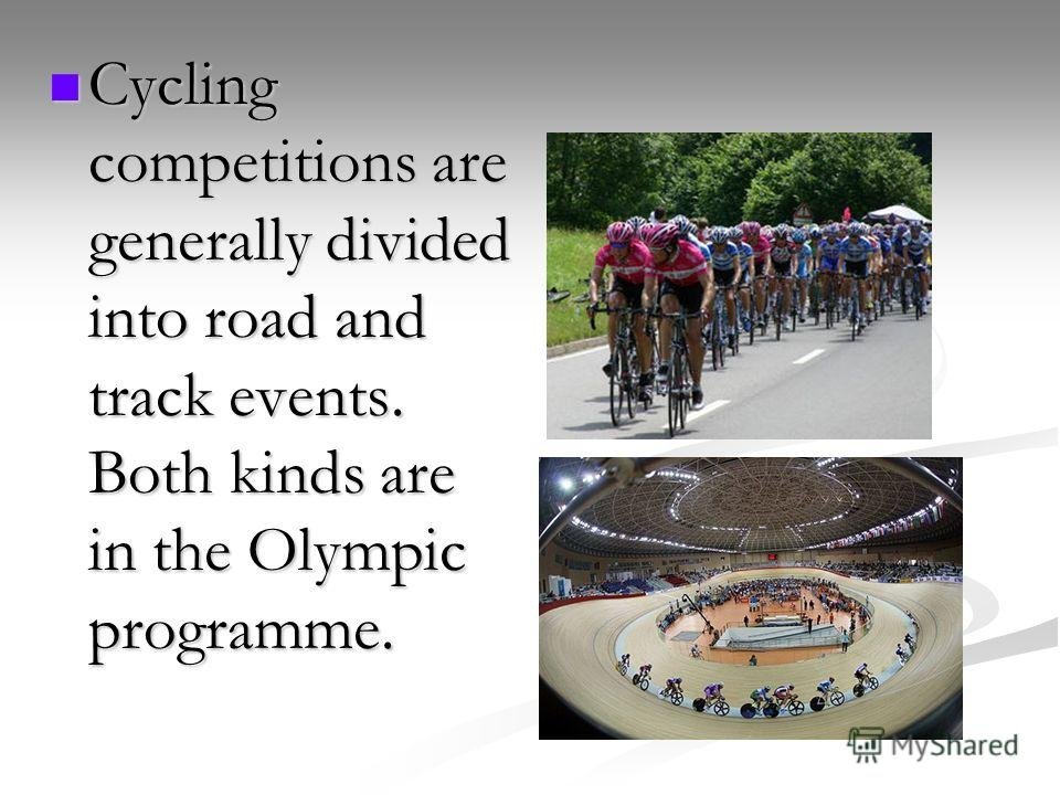 Cycling competitions are generally divided into road and track events. Both kinds are in the Olympic programme. Cycling competitions are generally divided into road and track events. Both kinds are in the Olympic programme.
