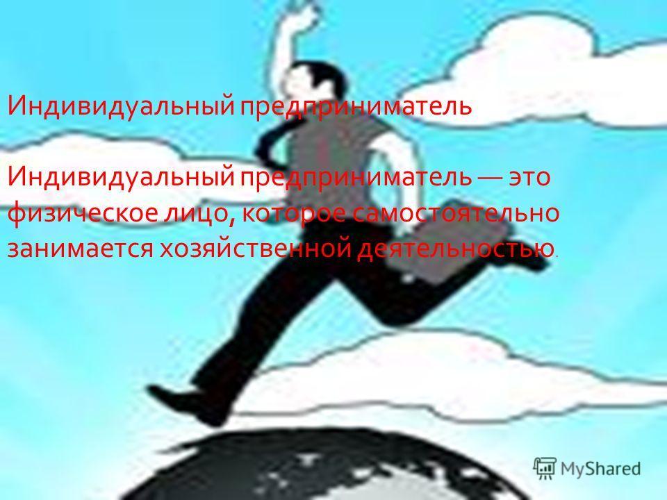Индивидуальный предприниматель Индивидуальный предприниматель это физическое лицо, которое самостоятельно занимается хозяйственной деятельностью.