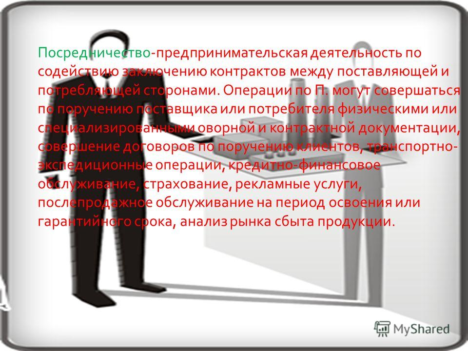 Посредничество-предпринимательская деятельность по содействию заключению контрактов между поставляющей и потребляющей сторонами. Операции по П. могут совершаться по поручению поставщика или потребителя физическими или специализированными оворной и ко