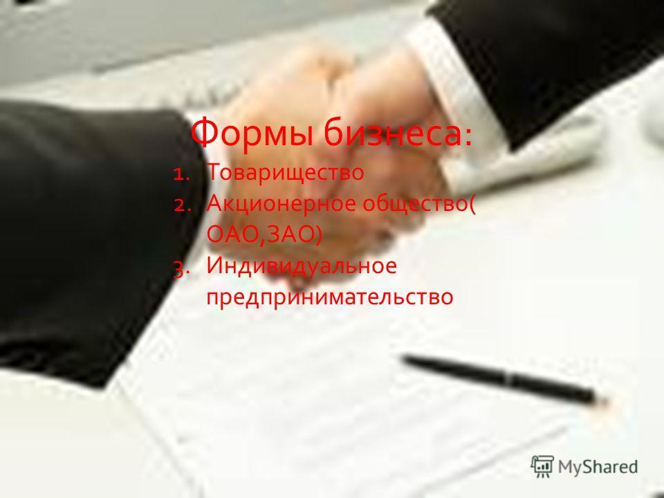 Формы бизнеса: 1.Товарищество 2.Акционерное общество( ОАО,ЗАО) 3.Индивидуальное предпринимательство