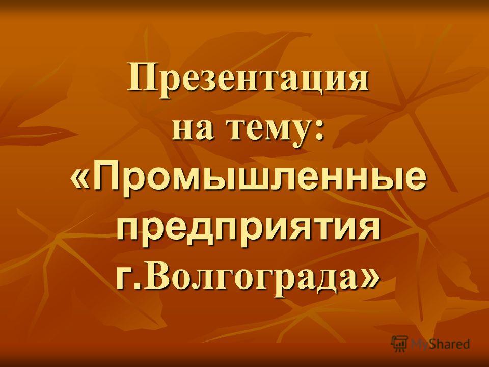 Презентация на тему: «Промышленные предприятия г. Волгограда »