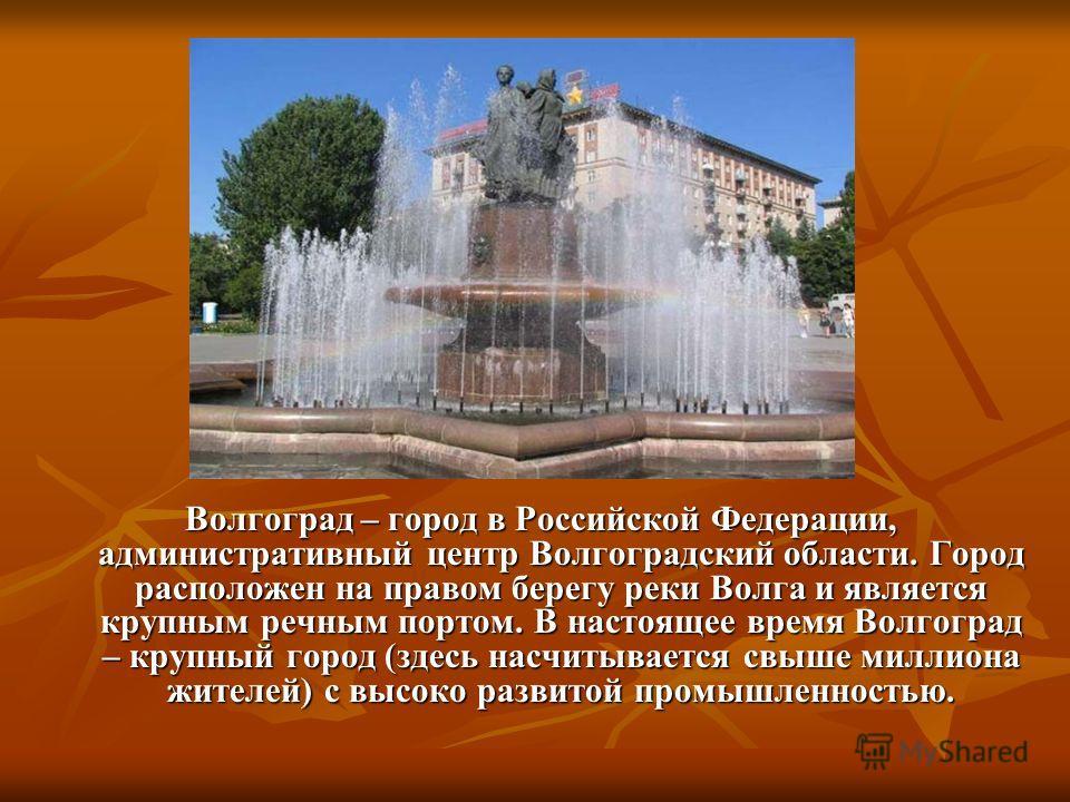 Волгоград – город в Российской Федерации, административный центр Волгоградский области. Город расположен на правом берегу реки Волга и является крупным речным портом. В настоящее время Волгоград – крупный город (здесь насчитывается свыше миллиона жит