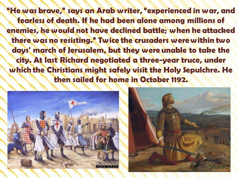 He was brave, says an Arab writer, experienced in war, and fearless of death. If he had been alone among millions of enemies, he would not have declined battle; when he attacked there was no resisting. Twice the crusaders were within two days' march