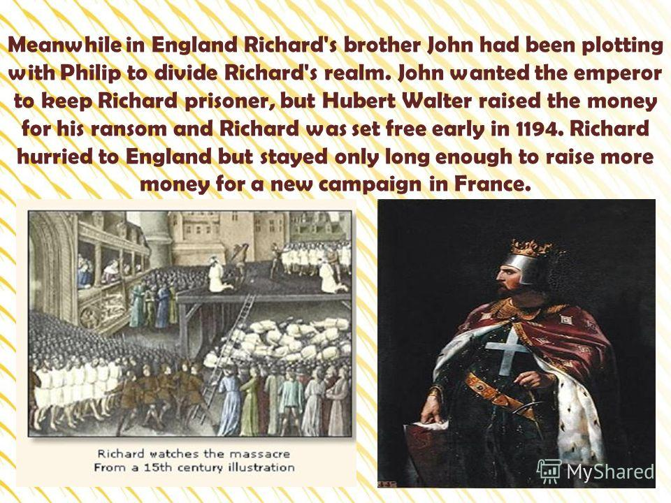 Meanwhile in England Richard's brother John had been plotting with Philip to divide Richard's realm. John wanted the emperor to keep Richard prisoner, but Hubert Walter raised the money for his ransom and Richard was set free early in 1194. Richard h