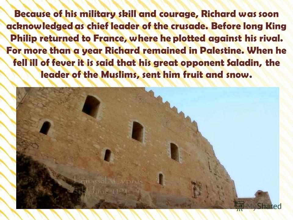 Because of his military skill and courage, Richard was soon acknowledged as chief leader of the crusade. Before long King Philip returned to France, where he plotted against his rival. For more than a year Richard remained in Palestine. When he fell