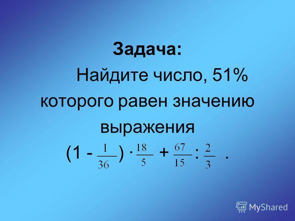 Задача: Найдите число, 51% которого равен значению выражения (1 - ) + :.