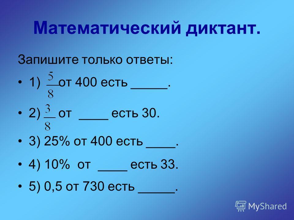 Математический диктант. Запишите только ответы: 1) от 400 есть _____. 2) от ____ есть 30. 3) 25% от 400 есть ____. 4) 10% от ____ есть 33. 5) 0,5 от 730 есть _____.