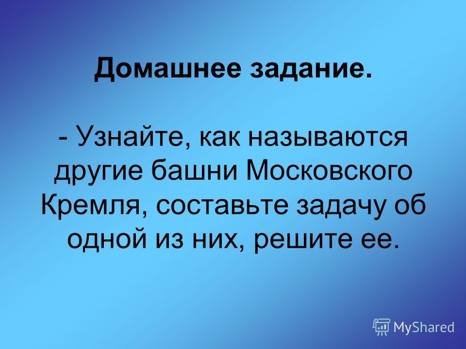 Домашнее задание. - Узнайте, как называются другие башни Московского Кремля, составьте задачу об одной из них, решите ее.