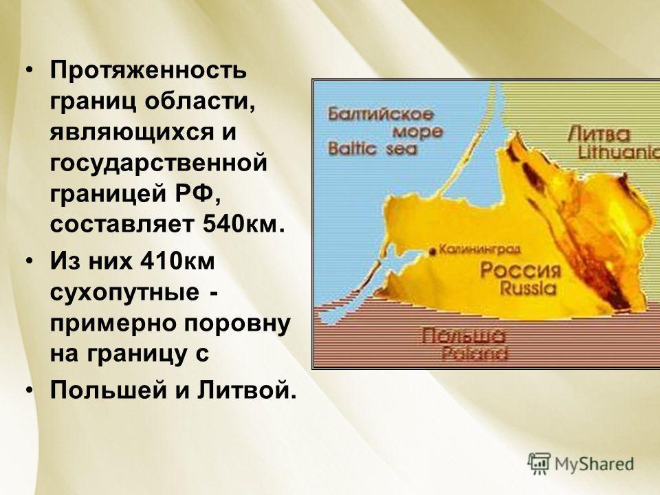 Протяженность границ области, являющихся и государственной границей РФ, составляет 540км. Из них 410км сухопутные - примерно поровну на границу с Польшей и Литвой.