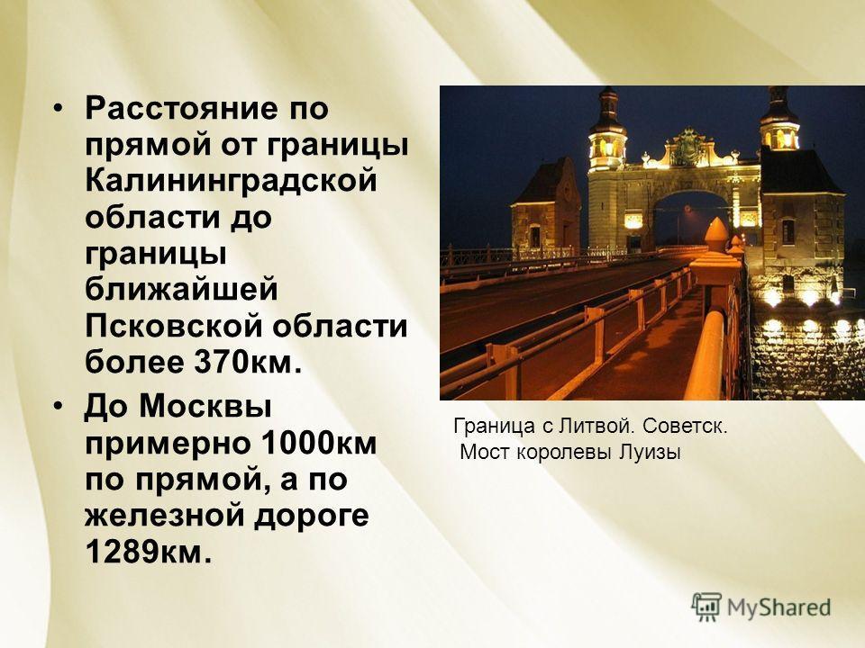 Расстояние по прямой от границы Калининградской области до границы ближайшей Псковской области более 370км. До Москвы примерно 1000км по прямой, а по железной дороге 1289км. Граница с Литвой. Советск. Мост королевы Луизы