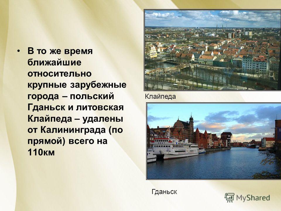 В то же время ближайшие относительно крупные зарубежные города – польский Гданьск и литовская Клайпеда – удалены от Калининграда (по прямой) всего на 110км Клайпеда Гданьск